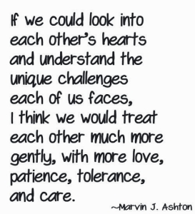 """quote by marvin j ashton. """"if we could look into each other's hearts and understand the unique challenges each of us faces, i think we would treat each other with much more love, patience, tolerance, and care."""""""